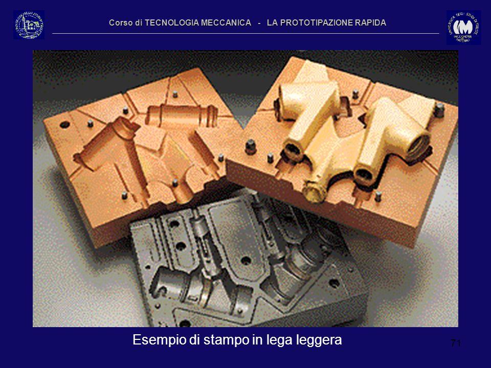 71 Corso di TECNOLOGIA MECCANICA - LA PROTOTIPAZIONE RAPIDA Esempio di stampo in lega leggera
