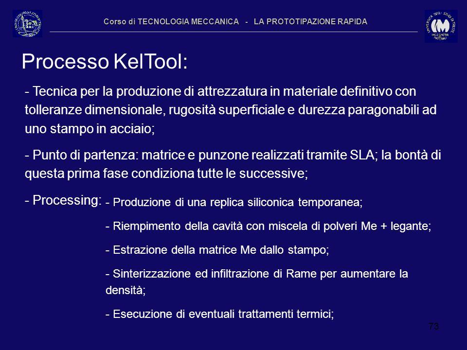 73 Corso di TECNOLOGIA MECCANICA - LA PROTOTIPAZIONE RAPIDA Processo KelTool: - Tecnica per la produzione di attrezzatura in materiale definitivo con