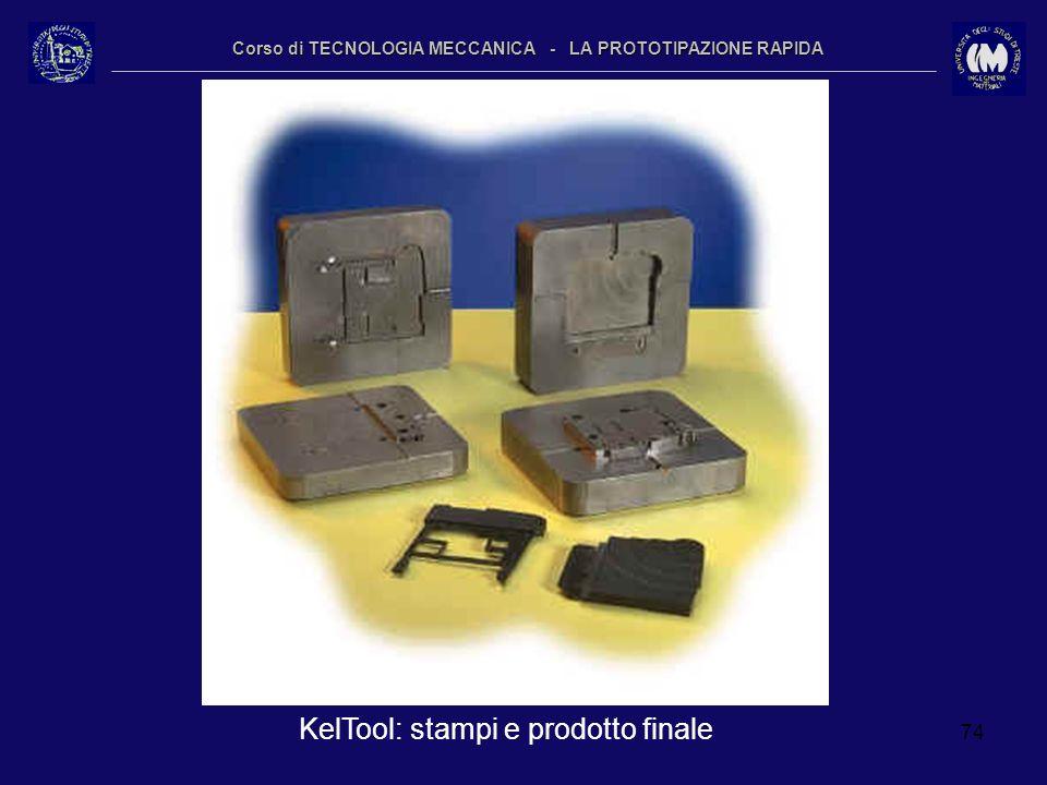 74 Corso di TECNOLOGIA MECCANICA - LA PROTOTIPAZIONE RAPIDA KelTool: stampi e prodotto finale