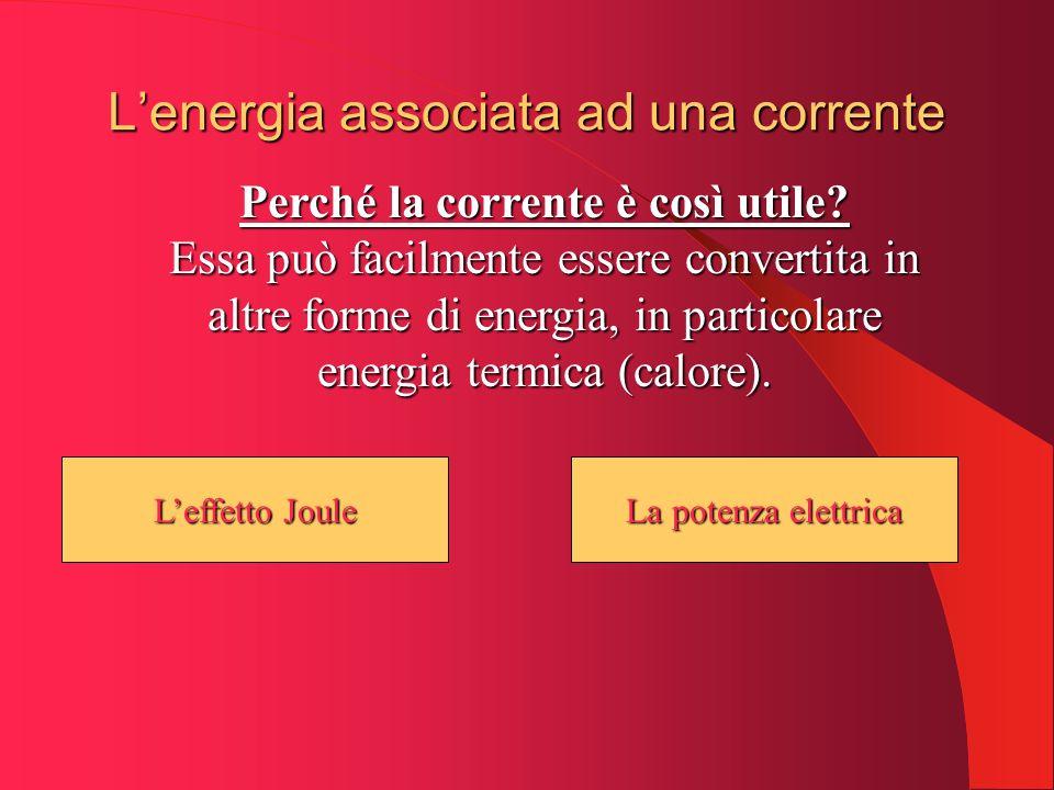Leffetto Joule Leffetto Joule Lenergia associata ad una corrente Perché la corrente è così utile? Essa può facilmente essere convertita in altre forme