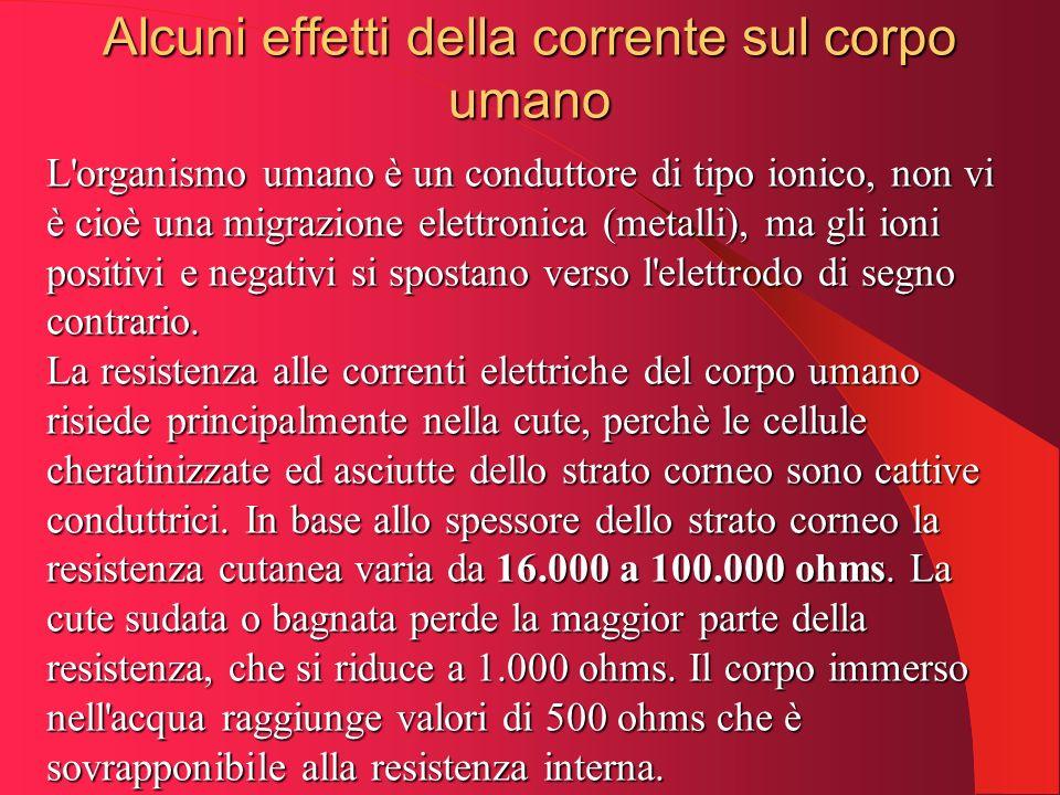 Alcuni effetti della corrente sul corpo umano L'organismo umano è un conduttore di tipo ionico, non vi è cioè una migrazione elettronica (metalli), ma