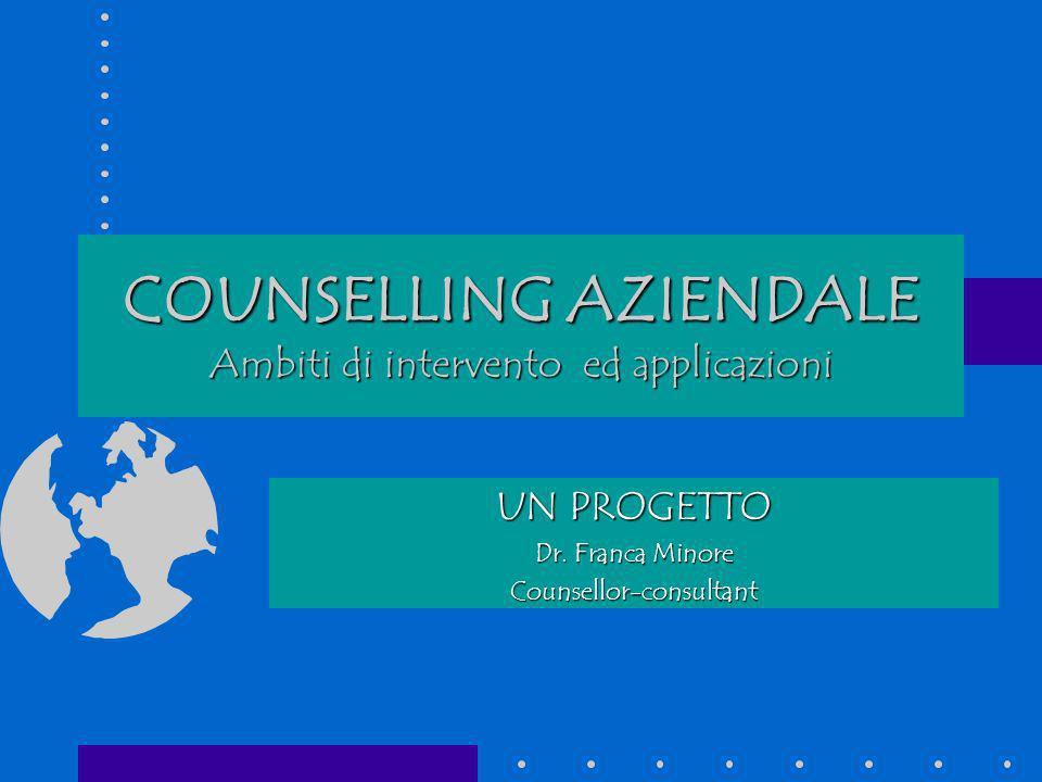 COUNSELLING AZIENDALE Ambiti di intervento ed applicazioni UN PROGETTO Dr. Franca Minore Counsellor-consultant