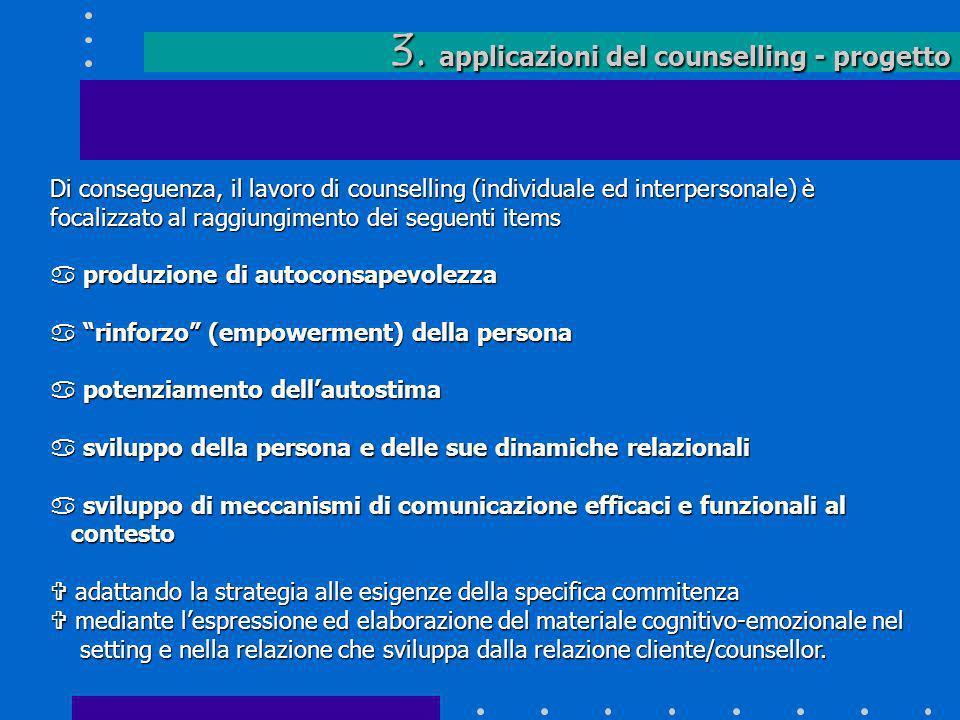 3. applicazioni del counselling - progetto Di conseguenza, il lavoro di counselling (individuale ed interpersonale) è focalizzato al raggiungimento de