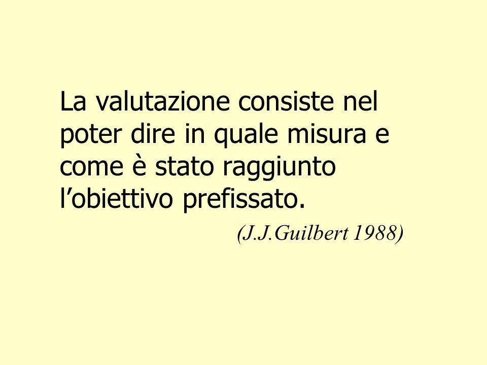 La valutazione consiste nel poter dire in quale misura e come è stato raggiunto lobiettivo prefissato. (J.J.Guilbert 1988)