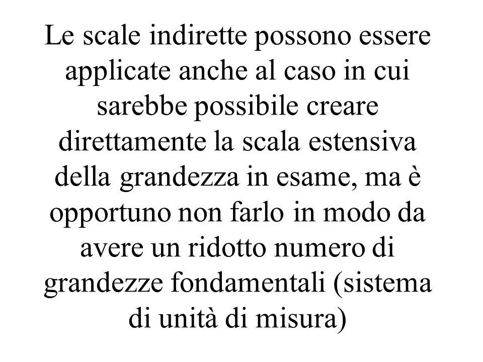 Le scale indirette possono essere applicate anche al caso in cui sarebbe possibile creare direttamente la scala estensiva della grandezza in esame, ma