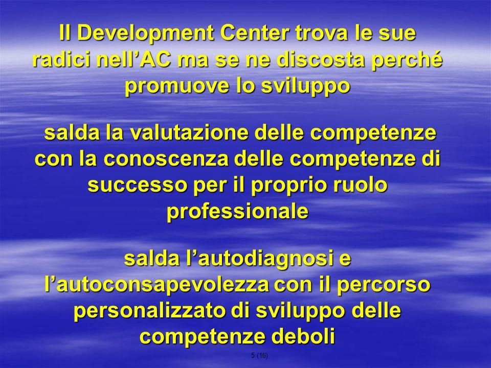 5 (16) Il Development Center trova le sue radici nellAC ma se ne discosta perché promuove lo sviluppo salda la valutazione delle competenze con la con