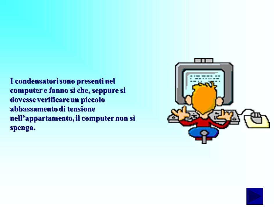 I condensatori sono presenti nel computer e fanno si che, seppure si dovesse verificare un piccolo abbassamento di tensione nellappartamento, il compu