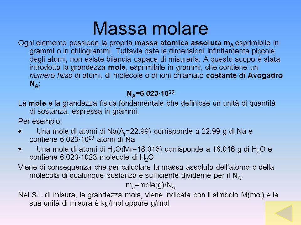 Massa molare Ogni elemento possiede la propria massa atomica assoluta m A esprimibile in grammi o in chilogrammi. Tuttavia date le dimensioni infinita