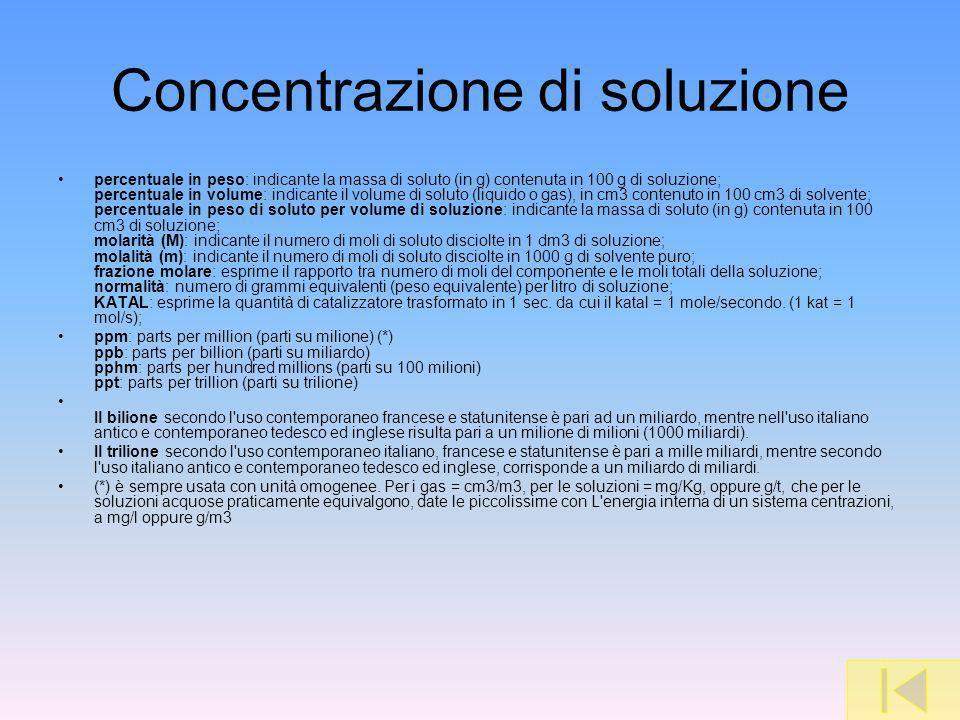 Concentrazione di soluzione percentuale in peso: indicante la massa di soluto (in g) contenuta in 100 g di soluzione; percentuale in volume: indicante il volume di soluto (liquido o gas), in cm3 contenuto in 100 cm3 di solvente; percentuale in peso di soluto per volume di soluzione: indicante la massa di soluto (in g) contenuta in 100 cm3 di soluzione; molarità (M): indicante il numero di moli di soluto disciolte in 1 dm3 di soluzione; molalità (m): indicante il numero di moli di soluto disciolte in 1000 g di solvente puro; frazione molare: esprime il rapporto tra numero di moli del componente e le moli totali della soluzione; normalità: numero di grammi equivalenti (peso equivalente) per litro di soluzione; KATAL: esprime la quantità di catalizzatore trasformato in 1 sec.