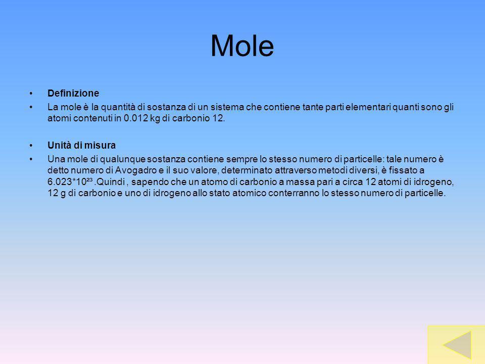 Mole Definizione La mole è la quantità di sostanza di un sistema che contiene tante parti elementari quanti sono gli atomi contenuti in 0.012 kg di carbonio 12.