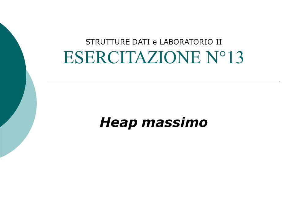 STRUTTURE DATI e LABORATORIO II ESERCITAZIONE N°13 Heap massimo