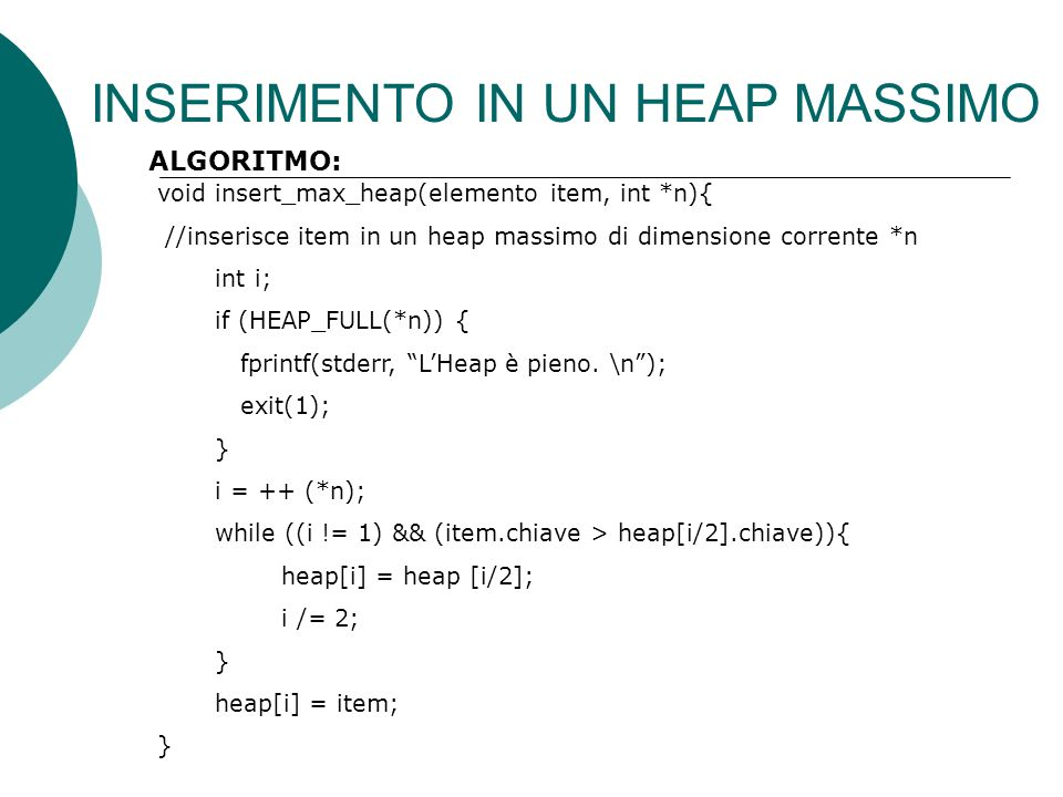 INSERIMENTO IN UN HEAP MASSIMO void insert_max_heap(elemento item, int *n){ //inserisce item in un heap massimo di dimensione corrente *n int i; if (HEAP_FULL(*n)) { fprintf(stderr, LHeap è pieno.