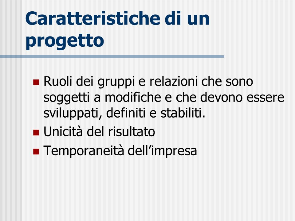 Caratteristiche di un progetto Ruoli dei gruppi e relazioni che sono soggetti a modifiche e che devono essere sviluppati, definiti e stabiliti. Unicit
