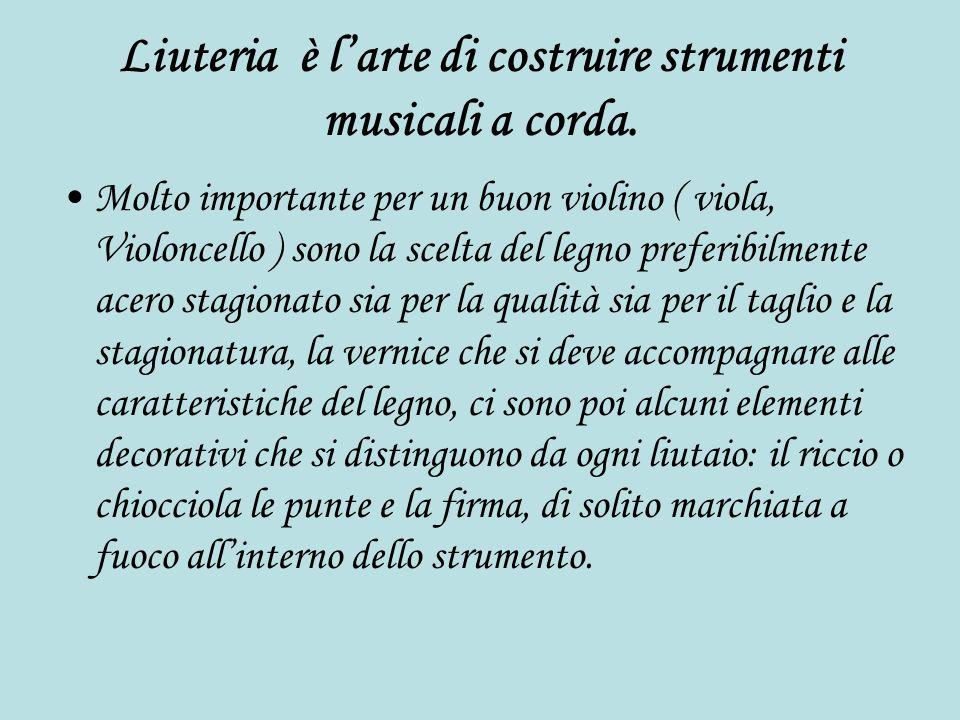 Liuteria è larte di costruire strumenti musicali a corda. Molto importante per un buon violino ( viola, Violoncello ) sono la scelta del legno preferi