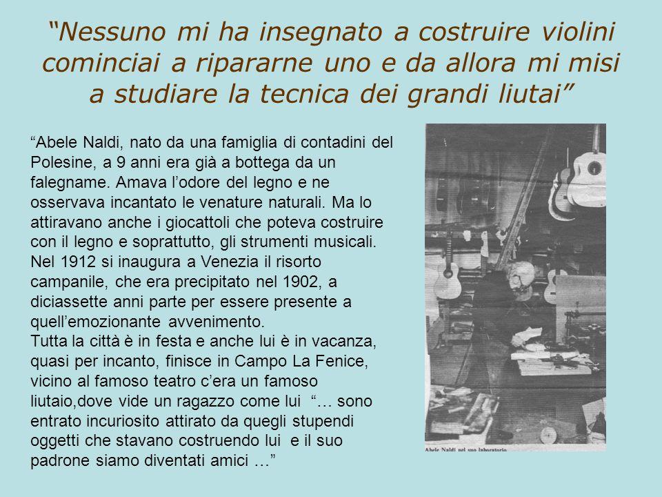 Nessuno mi ha insegnato a costruire violini cominciai a ripararne uno e da allora mi misi a studiare la tecnica dei grandi liutai Abele Naldi, nato da
