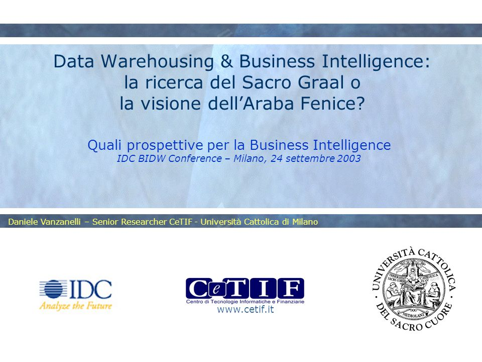 www.cetif.it Daniele Vanzanelli – Senior Researcher CeTIF - Università Cattolica di Milano Data Warehousing & Business Intelligence: la ricerca del Sacro Graal o la visione dellAraba Fenice.