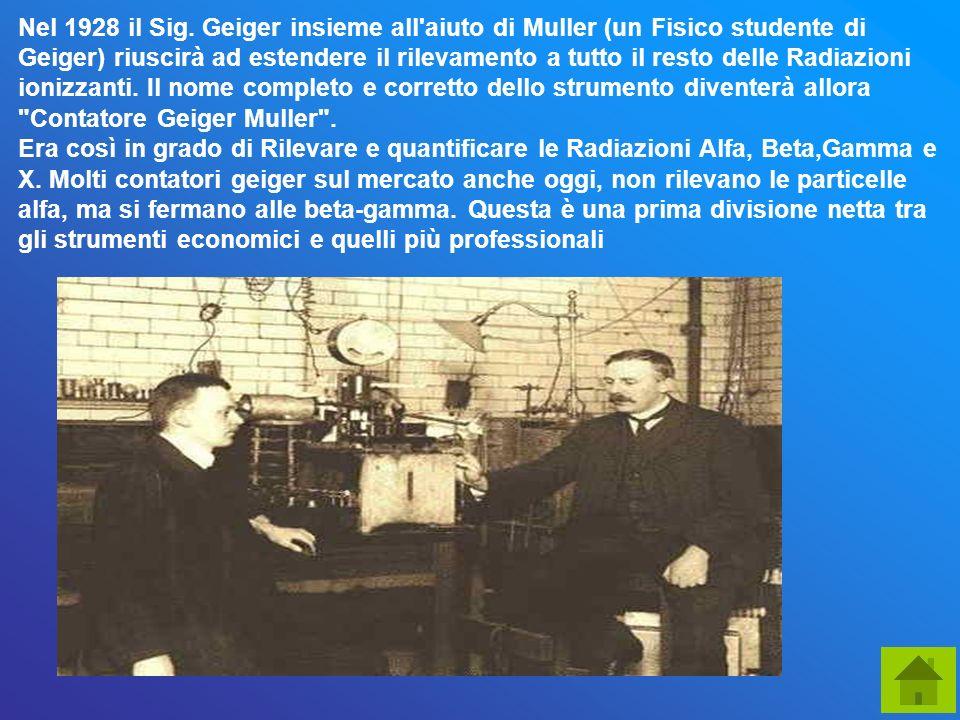 Nel 1928 il Sig. Geiger insieme all'aiuto di Muller (un Fisico studente di Geiger) riuscirà ad estendere il rilevamento a tutto il resto delle Radiazi