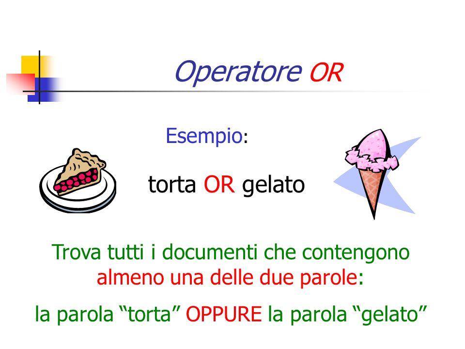 Operatore OR Esempio : torta OR gelato Trova tutti i documenti che contengono almeno una delle due parole: la parola torta OPPURE la parola gelato