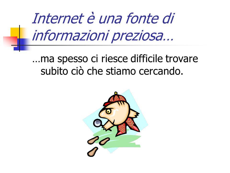 Internet è una fonte di informazioni preziosa… …ma spesso ci riesce difficile trovare subito ciò che stiamo cercando.