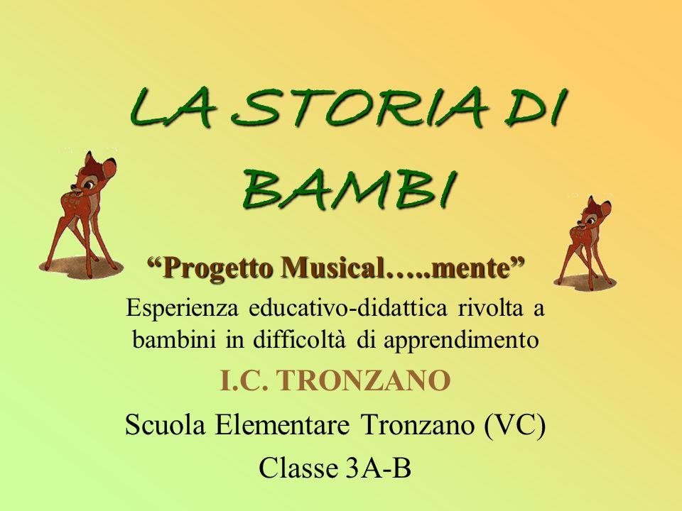 LA STORIA DI BAMBI Progetto Musical…..mente Esperienza educativo-didattica rivolta a bambini in difficoltà di apprendimento I.C. TRONZANO Scuola Eleme
