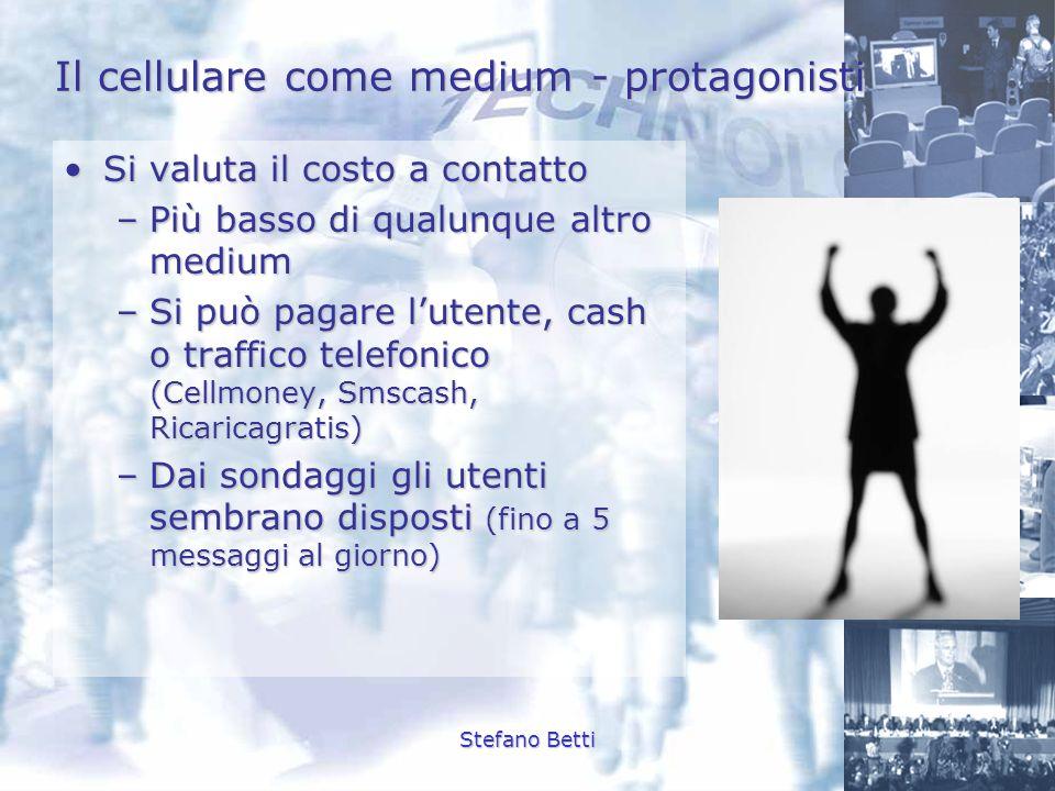 Stefano Betti Il cellulare come medium - protagonisti Si valuta il costo a contattoSi valuta il costo a contatto –Più basso di qualunque altro medium
