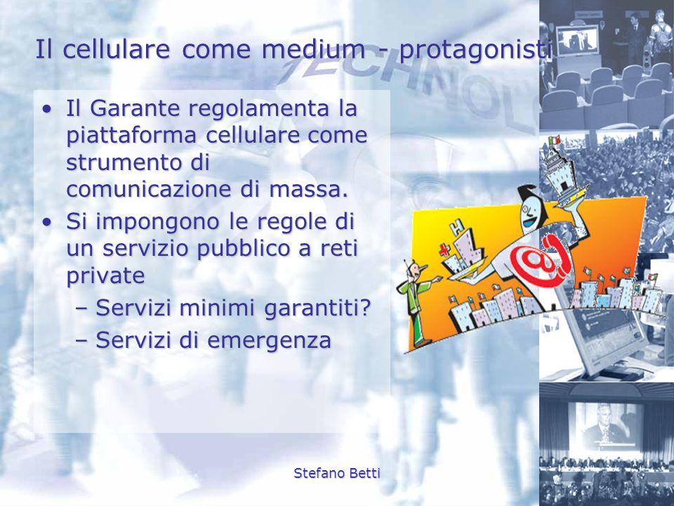 Stefano Betti Il cellulare come medium - protagonisti Il Garante regolamenta la piattaforma cellulare come strumento di comunicazione di massa.Il Gara