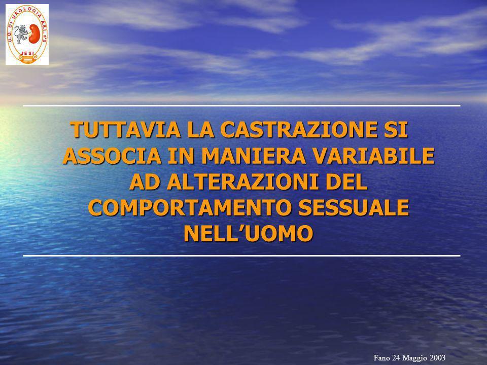 Fano 24 Maggio 2003 TUTTAVIA LA CASTRAZIONE SI ASSOCIA IN MANIERA VARIABILE AD ALTERAZIONI DEL COMPORTAMENTO SESSUALE NELLUOMO