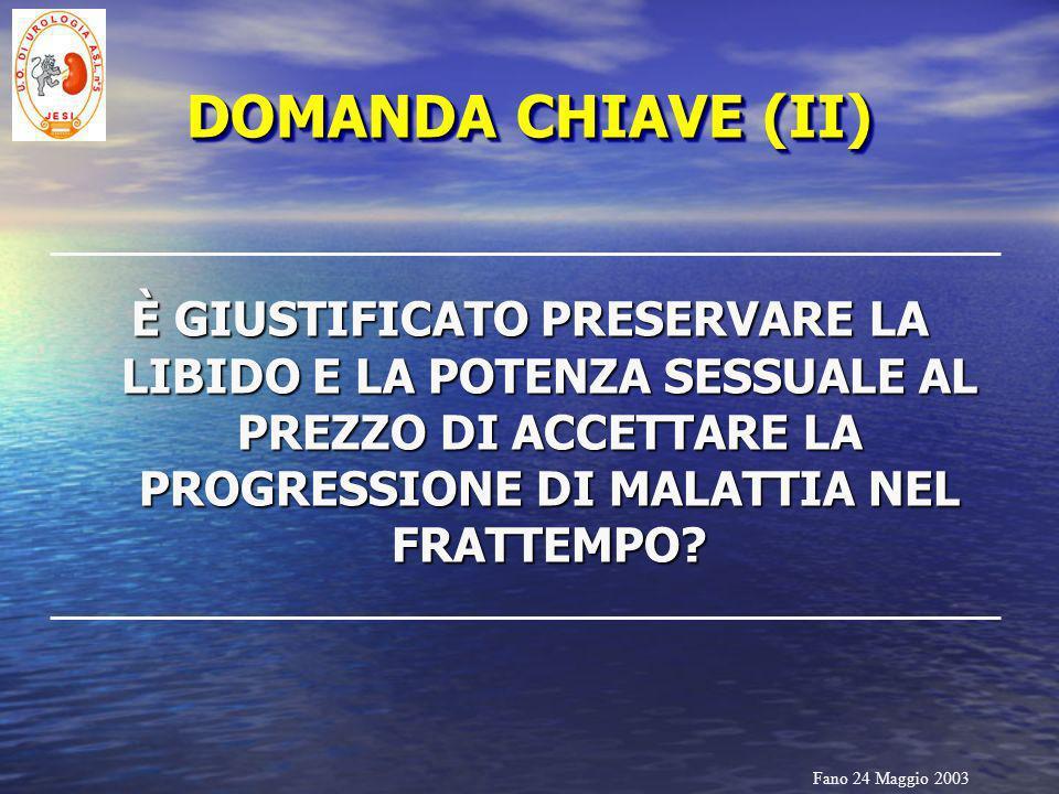 Fano 24 Maggio 2003 DOMANDA CHIAVE (II) È GIUSTIFICATO PRESERVARE LA LIBIDO E LA POTENZA SESSUALE AL PREZZO DI ACCETTARE LA PROGRESSIONE DI MALATTIA N