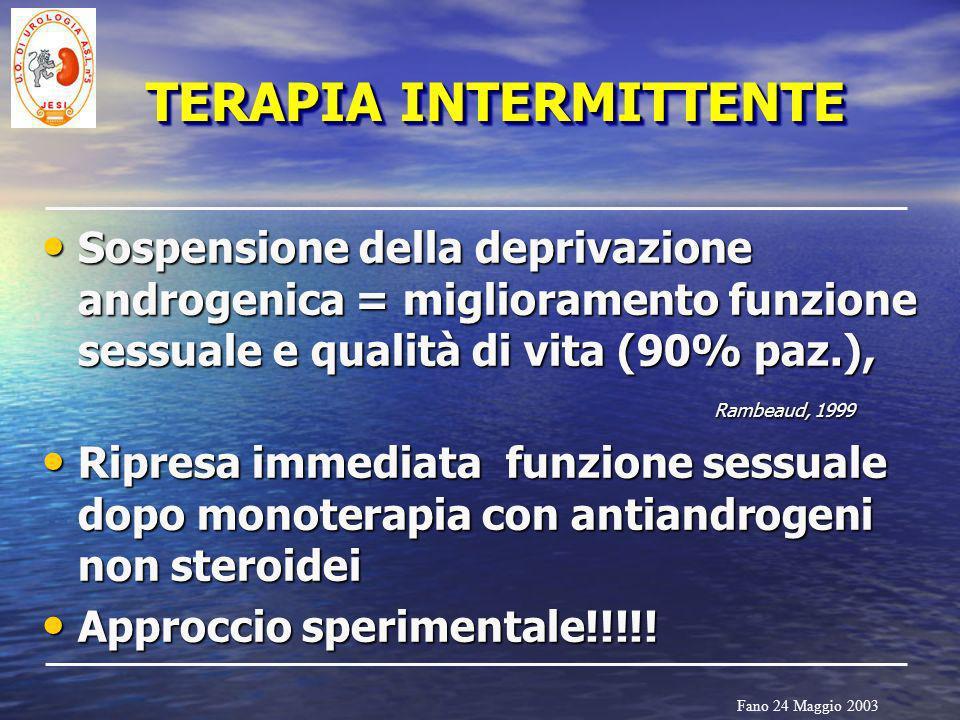 Fano 24 Maggio 2003 TERAPIA INTERMITTENTE Sospensione della deprivazione androgenica = miglioramento funzione sessuale e qualità di vita (90% paz.), R