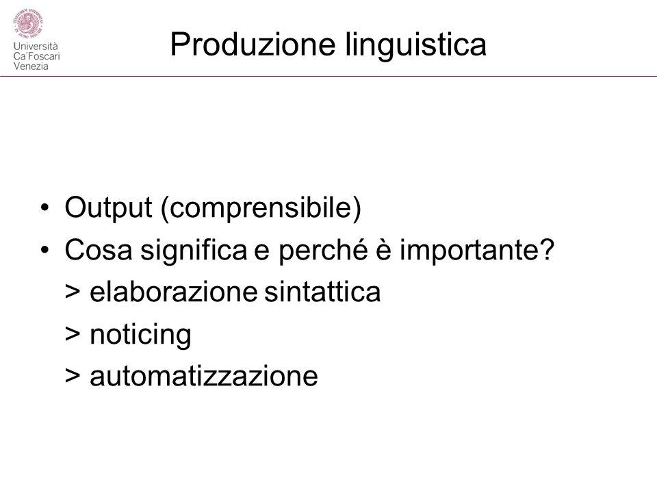 Produzione linguistica Output (comprensibile) Cosa significa e perché è importante? > elaborazione sintattica > noticing > automatizzazione
