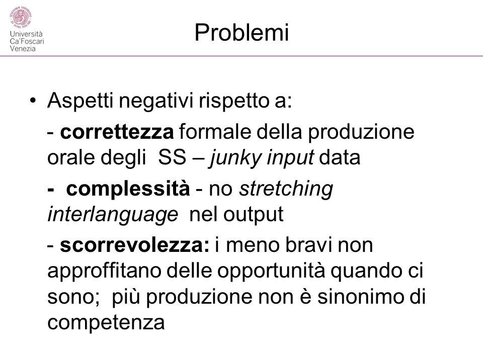 Problemi Aspetti negativi rispetto a: - correttezza formale della produzione orale degli SS – junky input data - complessità - no stretching interlang