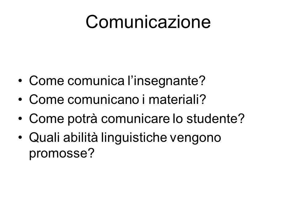 Comunicazione Come comunica linsegnante? Come comunicano i materiali? Come potrà comunicare lo studente? Quali abilità linguistiche vengono promosse?