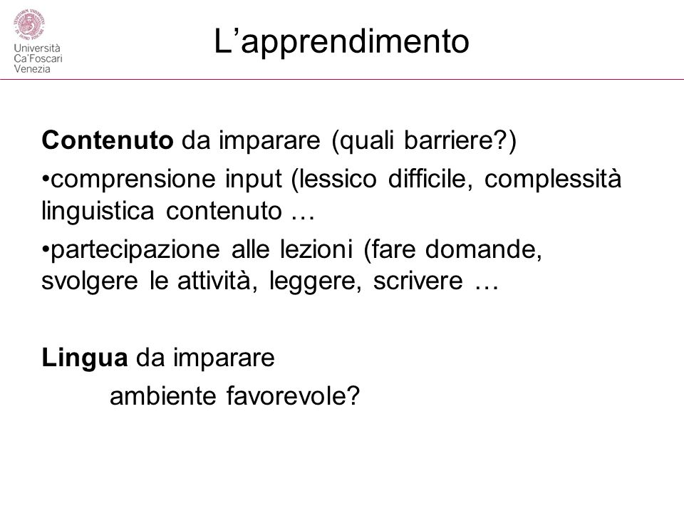 Lapprendimento Contenuto da imparare (quali barriere?) comprensione input (lessico difficile, complessità linguistica contenuto … partecipazione alle