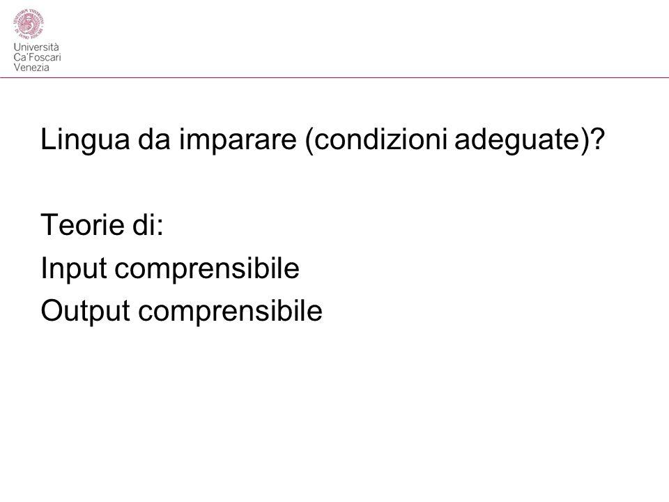 Lingua da imparare (condizioni adeguate)? Teorie di: Input comprensibile Output comprensibile