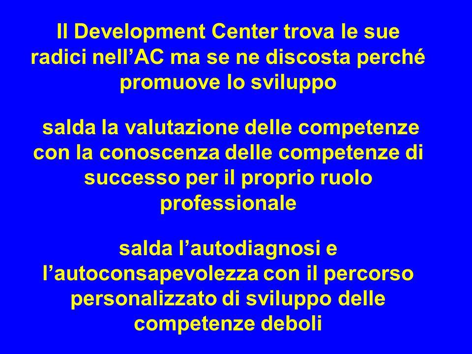 Il Development Center trova le sue radici nellAC ma se ne discosta perché promuove lo sviluppo salda la valutazione delle competenze con la conoscenza