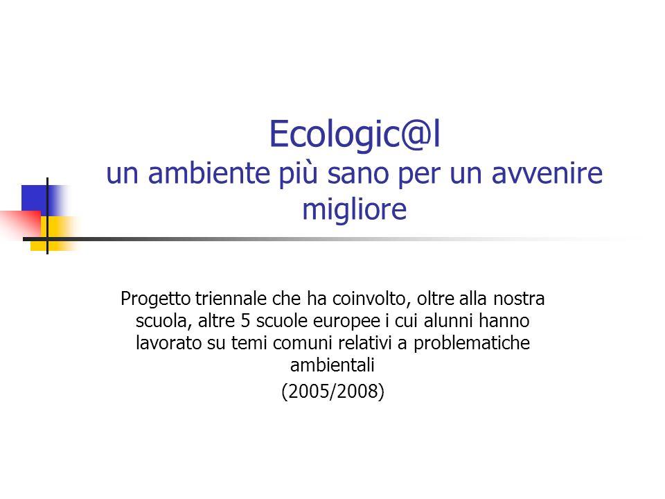 Ecologic@l un ambiente più sano per un avvenire migliore Progetto triennale che ha coinvolto, oltre alla nostra scuola, altre 5 scuole europee i cui alunni hanno lavorato su temi comuni relativi a problematiche ambientali (2005/2008)