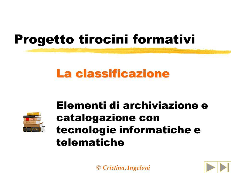 Progetto tirocini formativi Elementi di archiviazione e catalogazione con tecnologie informatiche e telematiche La classificazione © Cristina Angeloni
