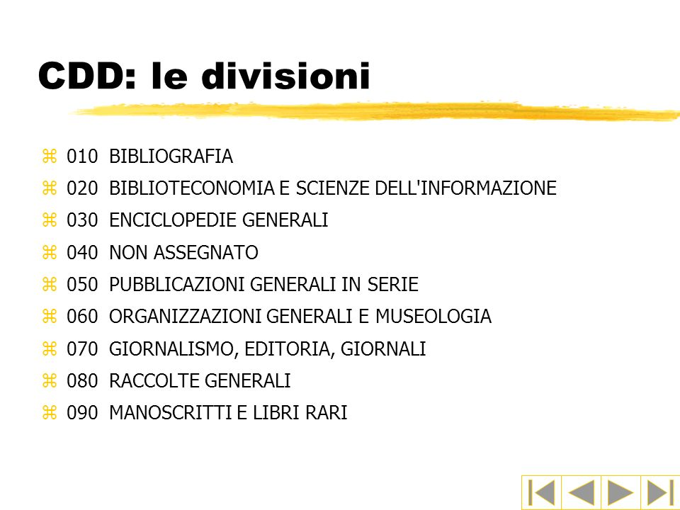 CDD: le divisioni z010BIBLIOGRAFIA z020BIBLIOTECONOMIA E SCIENZE DELL'INFORMAZIONE z030ENCICLOPEDIE GENERALI z040NON ASSEGNATO z050PUBBLICAZIONI GENER