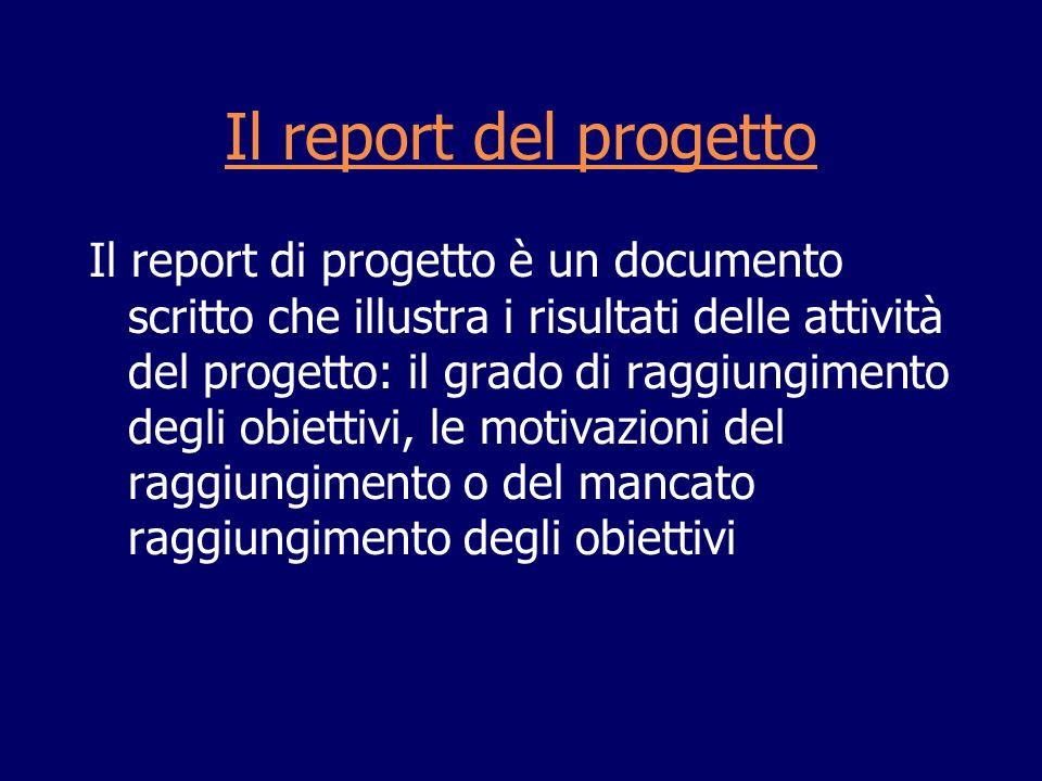 Il report del progetto Il report di progetto è un documento scritto che illustra i risultati delle attività del progetto: il grado di raggiungimento d