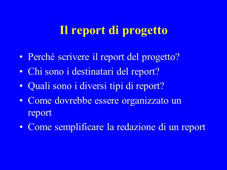 Il report di progetto Perché scrivere il report del progetto? Chi sono i destinatari del report? Quali sono i diversi tipi di report? Come dovrebbe es