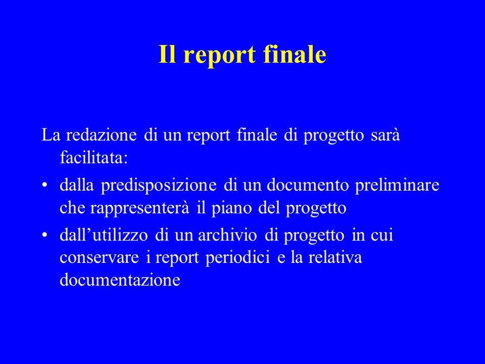 Il report finale La redazione di un report finale di progetto sarà facilitata: dalla predisposizione di un documento preliminare che rappresenterà il piano del progetto dallutilizzo di un archivio di progetto in cui conservare i report periodici e la relativa documentazione