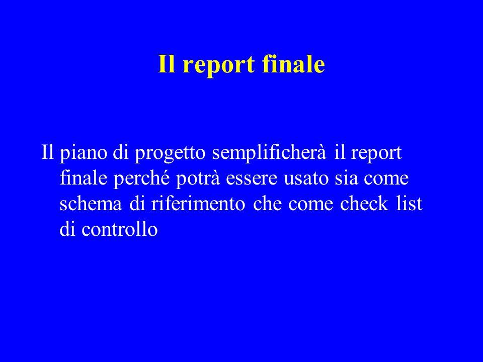 Il report finale Il piano di progetto semplificherà il report finale perché potrà essere usato sia come schema di riferimento che come check list di controllo