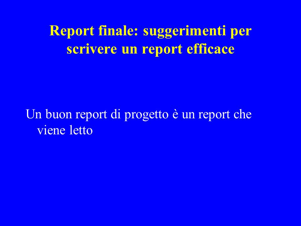 Report finale: suggerimenti per scrivere un report efficace Un buon report di progetto è un report che viene letto