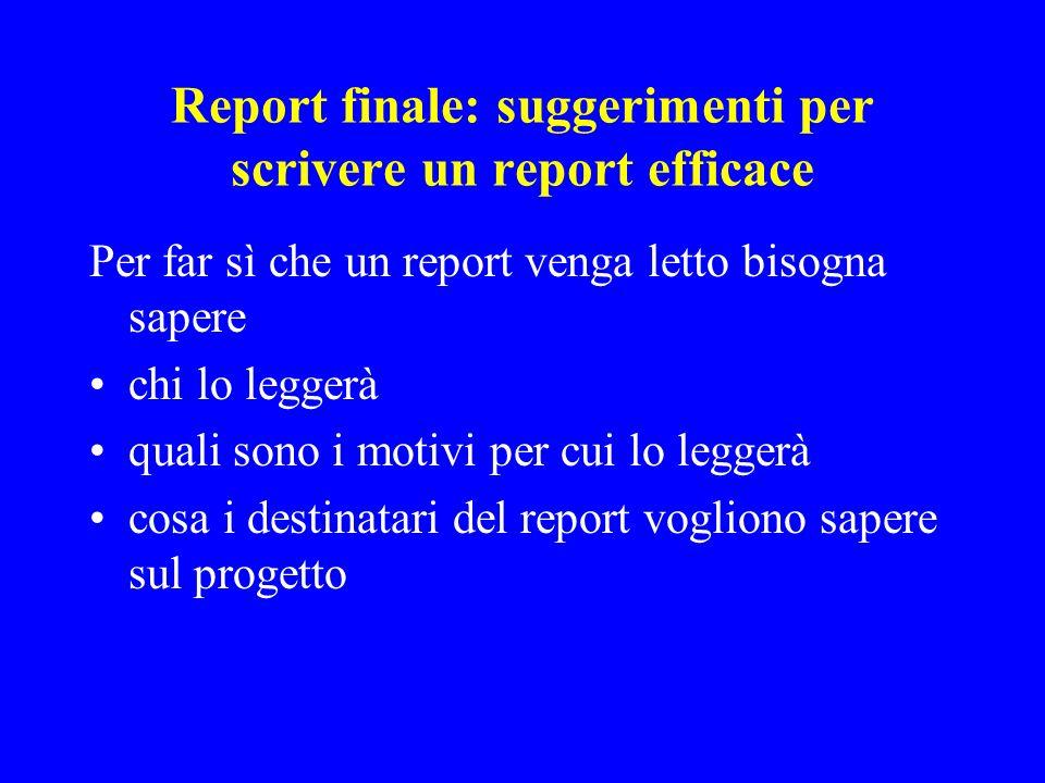 Report finale: suggerimenti per scrivere un report efficace Per far sì che un report venga letto bisogna sapere chi lo leggerà quali sono i motivi per cui lo leggerà cosa i destinatari del report vogliono sapere sul progetto