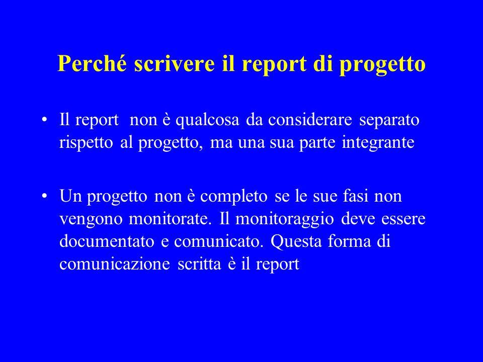 Perché scrivere il report di progetto Il report non è qualcosa da considerare separato rispetto al progetto, ma una sua parte integrante Un progetto non è completo se le sue fasi non vengono monitorate.