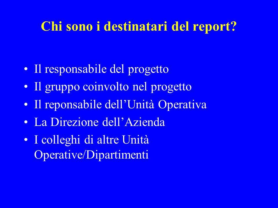 Chi sono i destinatari del report? Il responsabile del progetto Il gruppo coinvolto nel progetto Il reponsabile dellUnità Operativa La Direzione dellA