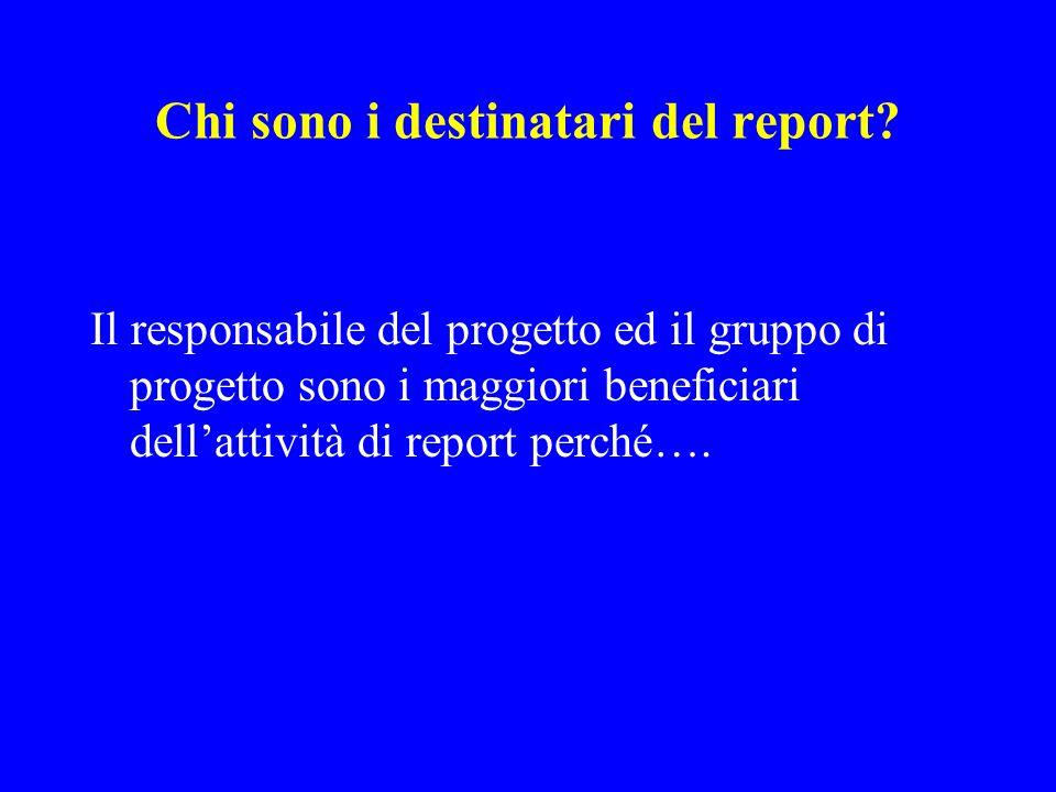 Chi sono i destinatari del report? Il responsabile del progetto ed il gruppo di progetto sono i maggiori beneficiari dellattività di report perché….