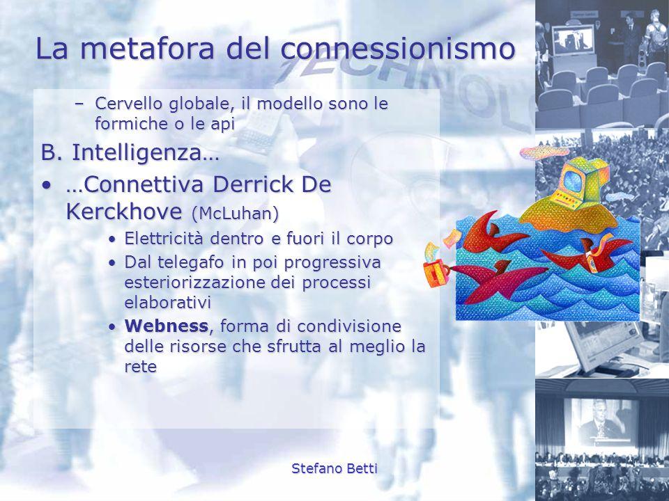 Stefano Betti La metafora del connessionismo –Cervello globale, il modello sono le formiche o le api B. Intelligenza… …Connettiva Derrick De Kerckhove