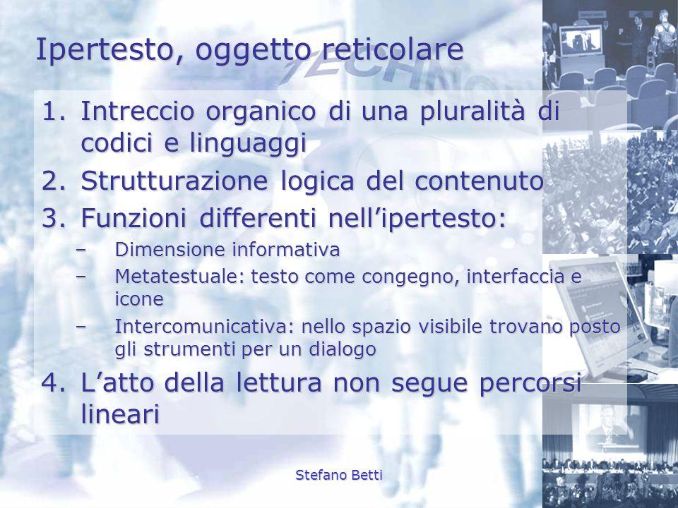 Stefano Betti Ipertesto, oggetto reticolare 1.Intreccio organico di una pluralità di codici e linguaggi 2.Strutturazione logica del contenuto 3.Funzio