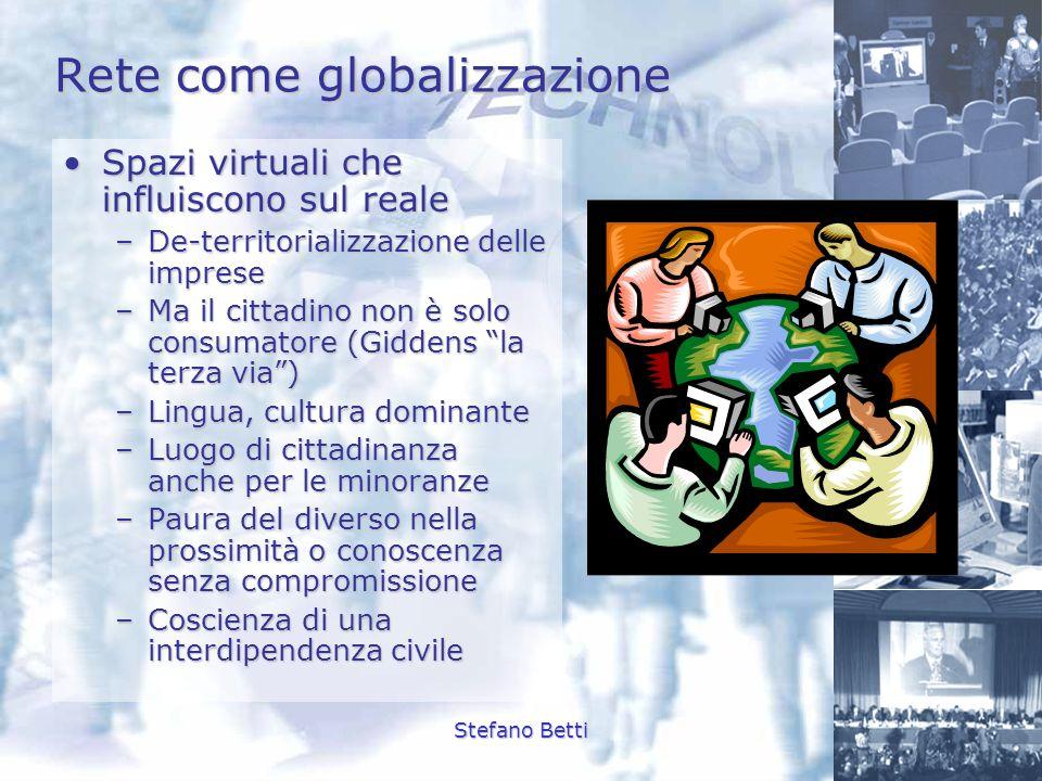 Stefano Betti Rete come globalizzazione Spazi virtuali che influiscono sul realeSpazi virtuali che influiscono sul reale –De-territorializzazione dell
